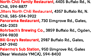 North Chili Family Restaurant, 4405 Buffalo Rd., N. Chili, 594-8877 Jitters North Chili Restaurant, 4357 Buffalo Rd, N. Chili, 585-594-3922 Panorama Restaurant, 730 Elmgrove Rd., Gates, 426-2303 Rohrbach's Brewing Co., 3859 Buffalo Rd., Ogden, 594-9800 Bill Gray's Restaurant, 2987 Buffalo Rd., Gates, 247-3940 Palermo's Sub Station, 950 Elmgrove Rd, Gates (Near Westside YMCA), 594-8400